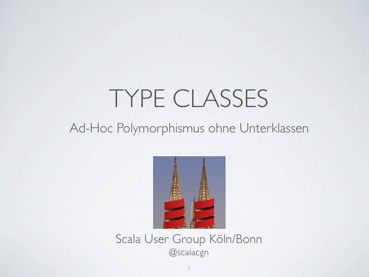 TYPE CLASSESAd-Hoc Polymorphismus ohne Unterklassen       Scala User Group Köln/Bonn                @scalacgn             ...