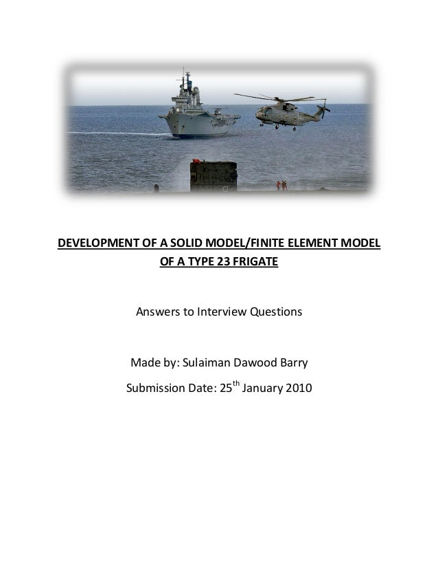 DEVELOPMENT OF A SOLID MODEL/FINITE ELEMENT MODEL               OF A TYPE 23 FRIGATE           Answers to Interview Questi...