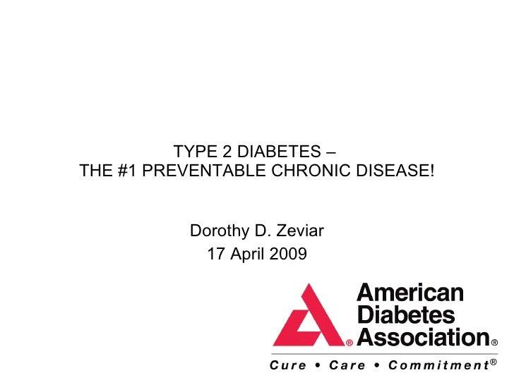TYPE 2 DIABETES –  THE #1 PREVENTABLE CHRONIC DISEASE! Dorothy D. Zeviar 17 April 2009