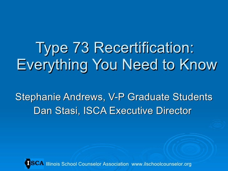 Type 73 Recertification:  Everything You Need to Know Stephanie Andrews, V-P Graduate Students Dan Stasi, ISCA Executive D...