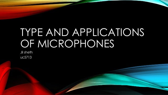 TYPE AND APPLICATIONS OF MICROPHONES Jil sheth uc5713