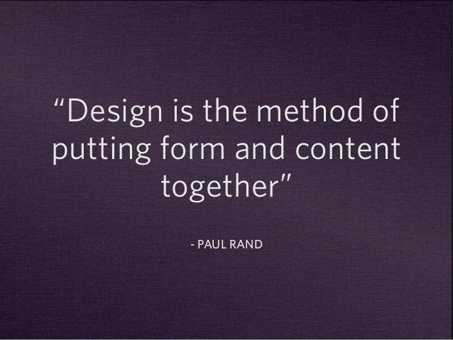 """""""Design is the method of  putting form and content  together""""  - PAUL RAND"""