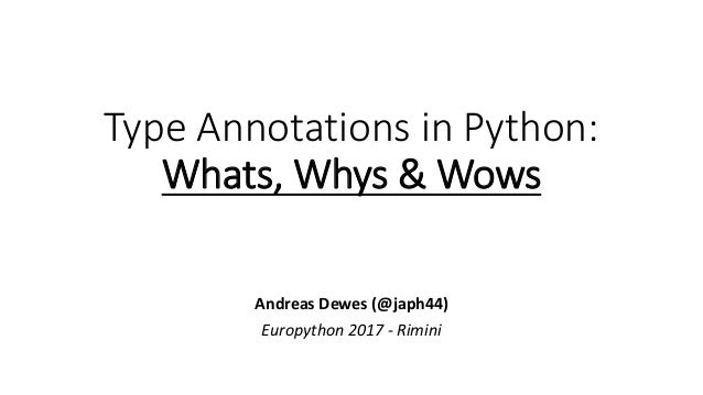 Type Annotations in Python: Whats, Whys & Wows Andreas Dewes (@japh44) Europython 2017 - Rimini