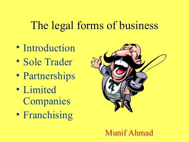 The legal forms of business • Introduction • Sole Trader • Partnerships • Limited Companies • Franchising Munif Ahmad