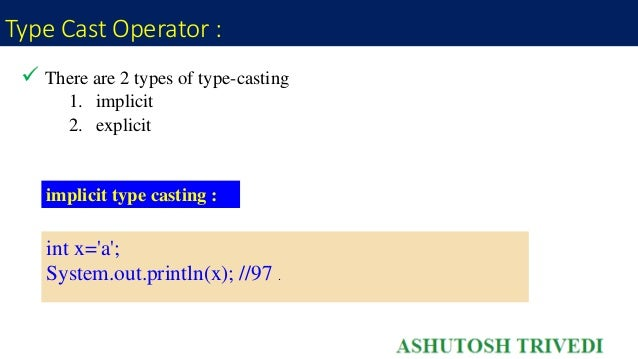 Type Cast Operator :  There are 2 types of type-casting 1. implicit 2. explicit implicit type casting : int x='a'; System...