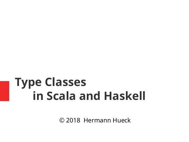Type Classes in Scala and Haskell © 2018 Hermann Hueck