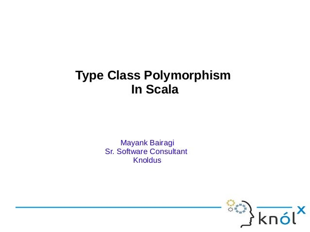 Type Class Polymorphism         In Scala         Mayank Bairagi    Sr. Software Consultant            Knoldus