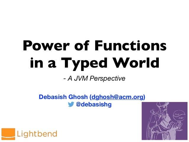 Power of Functions in a Typed World - A JVM Perspective Debasish Ghosh (dghosh@acm.org) @debasishg