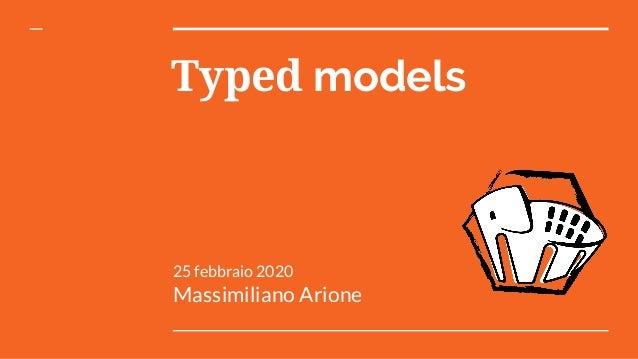 Typed models 25 febbraio 2020 Massimiliano Arione