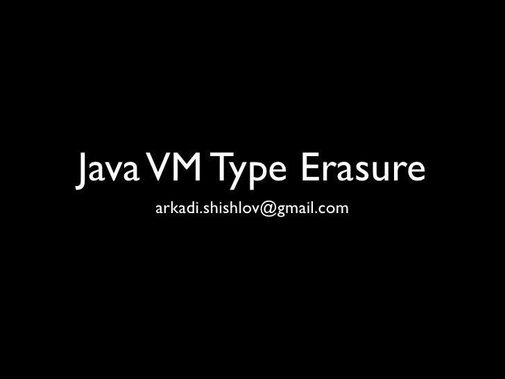 Java VM Type Erasure    arkadi.shishlov@gmail.com