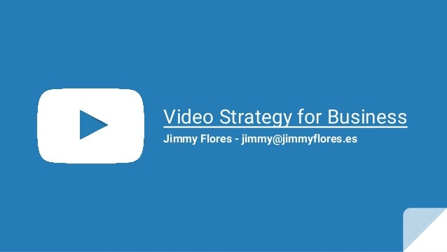 Video Strategy for Business Jimmy Flores - jimmy@jimmyflores.es