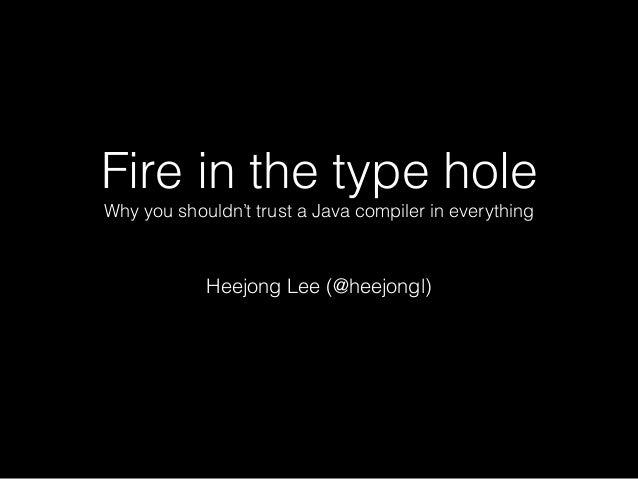 Fire in the type hole Why you shouldn't trust a Java compiler in everything Heejong Lee (@heejongl)