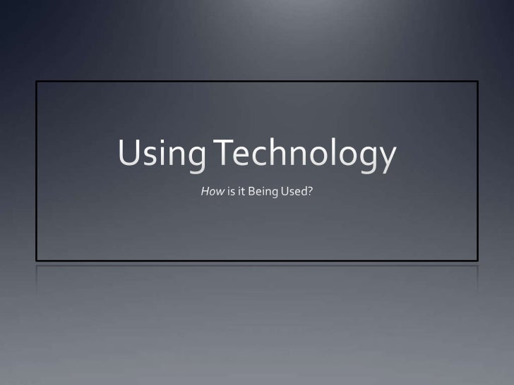 Using Technology<br />How is it Being Used?<br />