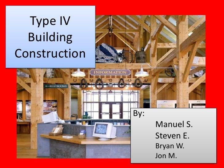 Type IV  BuildingConstruction               By:                     Manuel S.                     Steven E.               ...