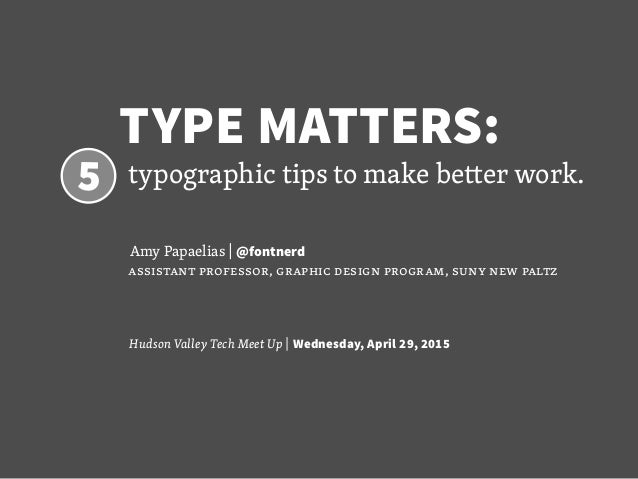 TYPE MATTERS:  5 typographic tips to make better work. 			 Amy Papaelias | @fontnerd assistant professor, graphic design p...