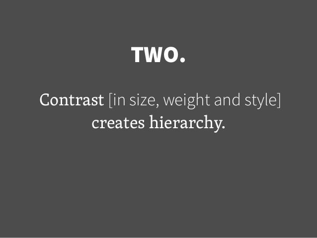 TWO. Contrast [in size, weight and style] creates hierarchy.