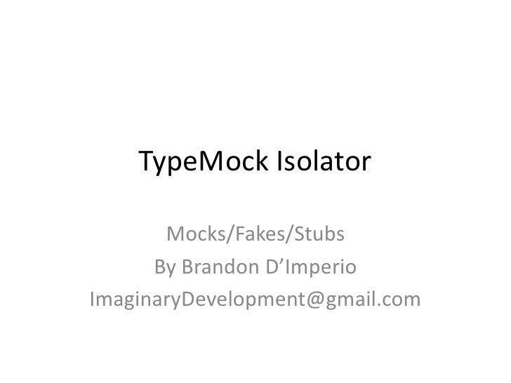 TypeMock Isolator       Mocks/Fakes/Stubs      By Brandon D'ImperioImaginaryDevelopment@gmail.com