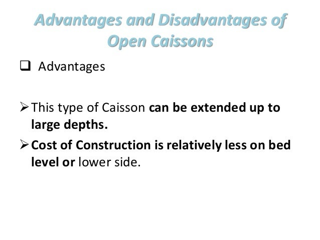 Advantages and Disadvantages of Open Caissons  Advantages This type of Caisson can be extended up to large depths. Cost...