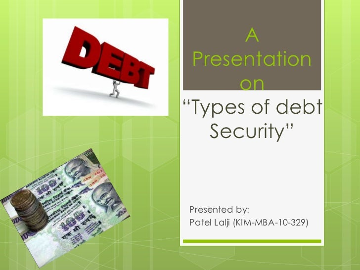 "A Presentation      on""Types of debt   Security""Presented by:Patel Lalji (KIM-MBA-10-329)"