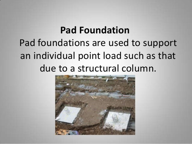 Pad Foundation Pad foundations are used to support an individual point load such as that due to a structural column.