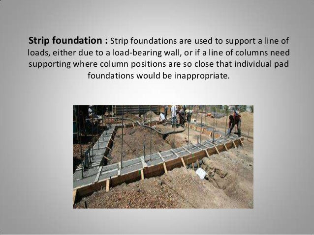 Strip foundation : Strip foundations are used to support a line of loads, either due to a load-bearing wall, or if a line ...