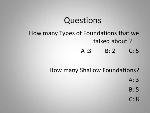 Questions How many Types of Foundations that we talked about ? A :3 B: 2 C: 5 How many Shallow Foundations? A: 3 B: 5 C: 8