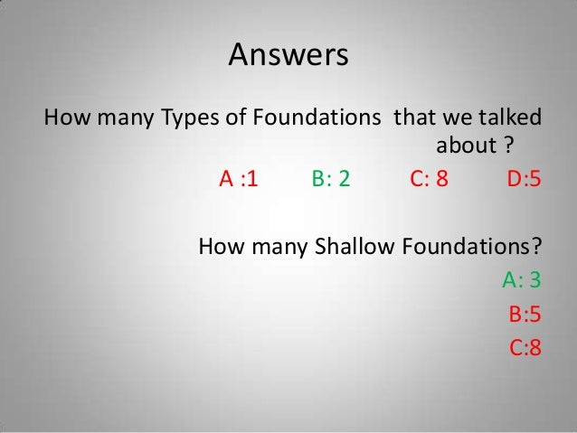 Answers How many Types of Foundations that we talked about ? A :1 B: 2 C: 8 D:5 How many Shallow Foundations? A: 3 B:5 C:8