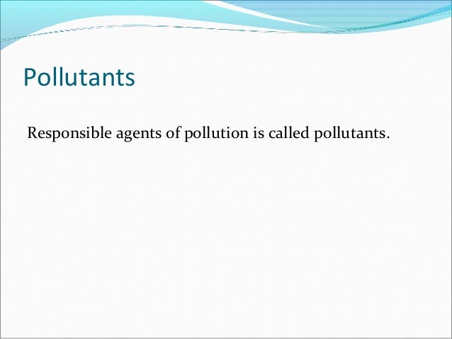 Pollutants Responsible agents of pollution is called pollutants.