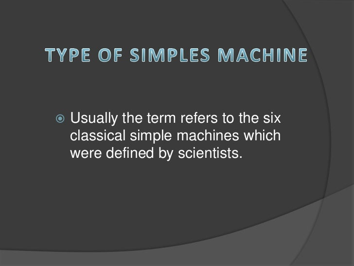    Usually the term refers to the six    classical simple machines which    were defined by scientists.