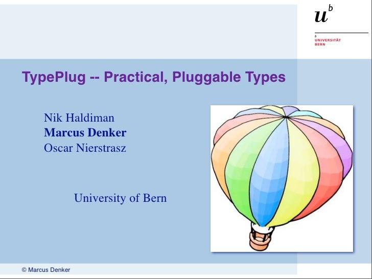TypePlug -- Practical, Pluggable Types        Nik Haldiman       Marcus Denker       Oscar Nierstrasz                     ...