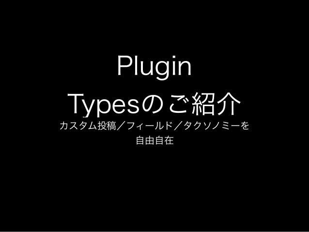 PluginTypesのご紹介カスタム投稿/フィールド/タクソノミーを        自由自在