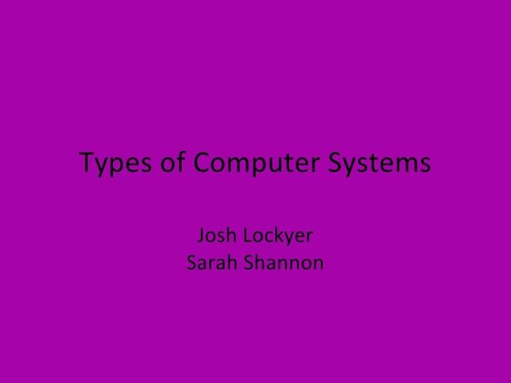Types of Computer Systems Josh Lockyer Sarah Shannon