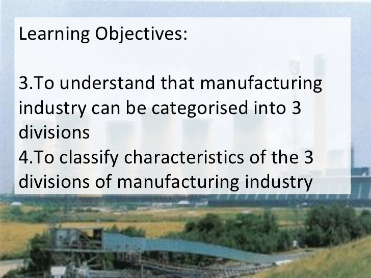 <ul><li>Learning Objectives: </li></ul><ul><li>To understand that manufacturing industry can be categorised into 3 divisio...