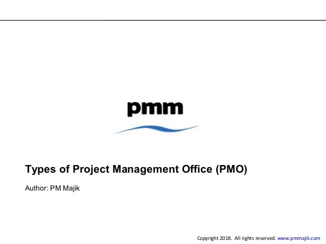 Types of Project Management Office (PMO) Author: PM Majik Copyright 2018. All rights reserved. www.pmmajik.com