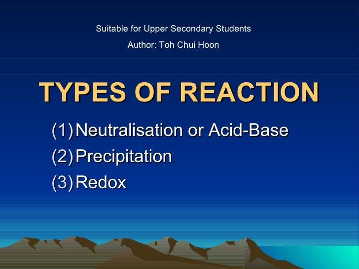 TYPES OF REACTION <ul><li>Neutralisation or Acid-Base </li></ul><ul><li>Precipitation </li></ul><ul><li>Redox </li></ul>Su...