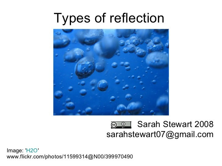 Types of reflection Sarah Stewart 2008 [email_address] Image: ' H2O '  www.flickr.com/photos/11599314@N00/399970490