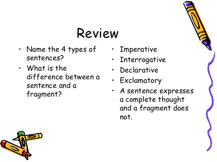 Review <ul><li>Name the 4 types of sentences? </li></ul><ul><li>What is the difference between a sentence and a fragment? ...