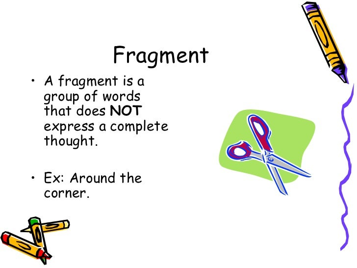 Fragment <ul><li>A fragment is a group of words that does  NOT  express a complete thought. </li></ul><ul><li>Ex: Around t...