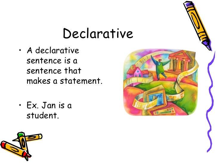 Declarative <ul><li>A declarative sentence is a sentence that makes a statement. </li></ul><ul><li>Ex. Jan is a student. <...