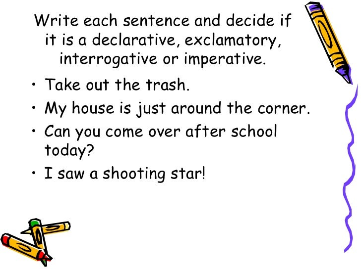 Write each sentence and decide if it is a declarative, exclamatory, interrogative or imperative. <ul><li>Take out the tras...
