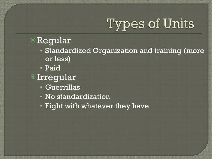 <ul><li>Regular </li></ul><ul><ul><li>Standardized Organization and training (more or less) </li></ul></ul><ul><ul><li>Pai...
