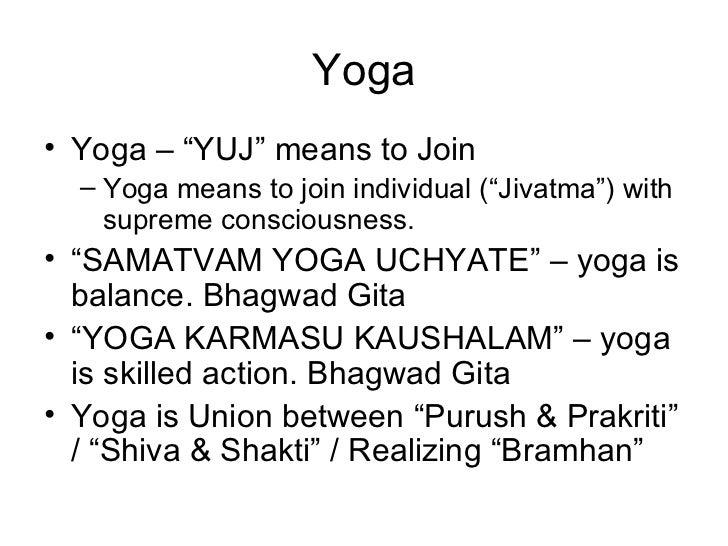 "Yoga <ul><li>Yoga – ""YUJ"" means to Join </li></ul><ul><ul><li>Yoga means to join individual (""Jivatma"") with supreme consc..."