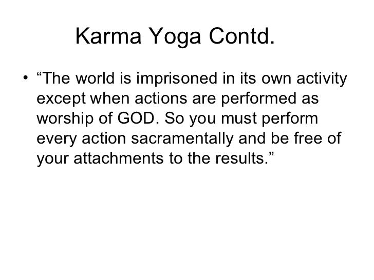 """Karma Yoga Contd. <ul><li>"""" The world is imprisoned in its own activity except when actions are performed as worship of GO..."""
