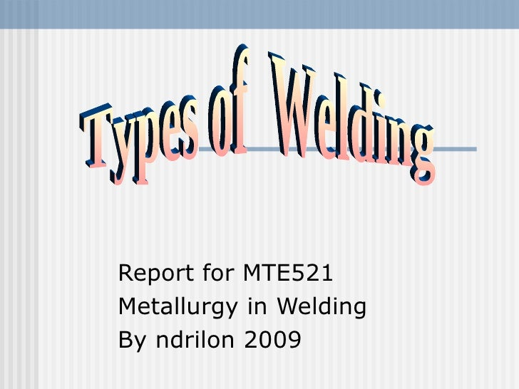 Report for MTE521 Metallurgy in Welding By ndrilon 2009 Types of  Welding