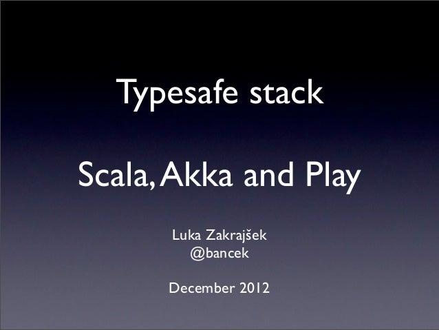 Typesafe stackScala, Akka and Play      Luka Zakrajšek        @bancek      December 2012