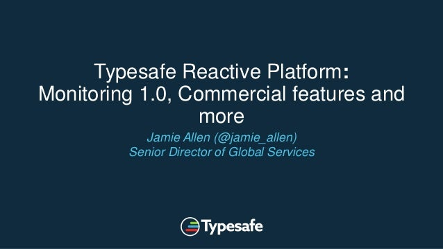 Typesafe Reactive Platform: Monitoring 1.0, Commercial features and more Jamie Allen (@jamie_allen) Senior Director of Glo...