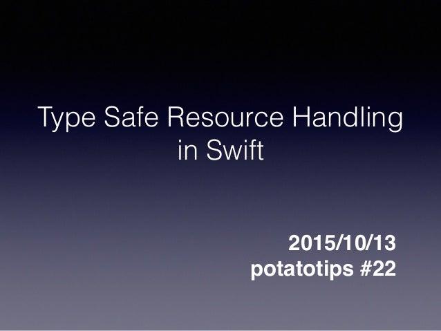 Type Safe Resource Handling in Swift 2015/10/13 potatotips #22