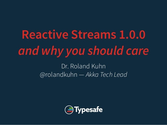 Reactive Streams 1.0.0 and why you should care Dr. Roland Kuhn @rolandkuhn — Akka Tech Lead