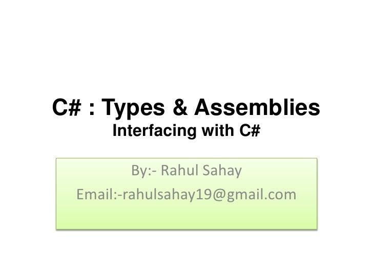 C# : Types & Assemblies      Interfacing with C#          By:- Rahul Sahay  Email:-rahulsahay19@gmail.com