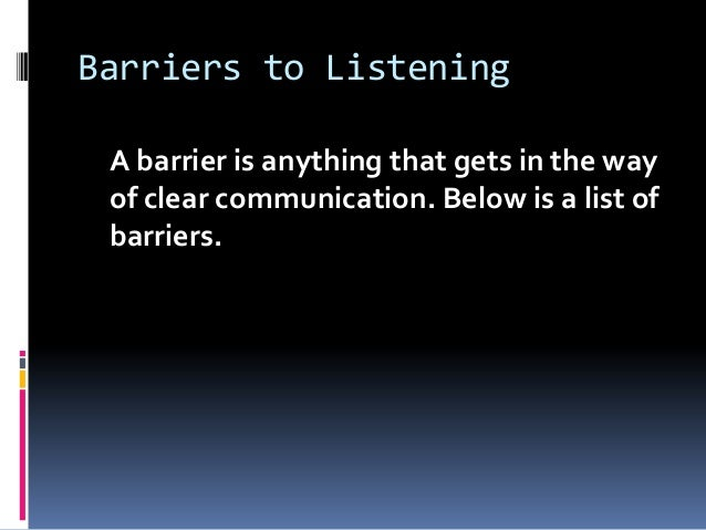 barriers to listening Overcome barriers to effective listening through mindful awareness technology is often seen as the driver of improved communications in terms of message transfer, technology certainly does play an essential role.